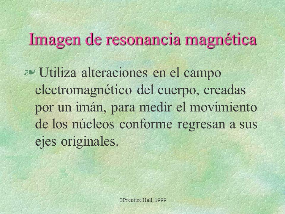 ©Prentice Hall, 1999 Imagen de resonancia magnética § Utiliza alteraciones en el campo electromagnético del cuerpo, creadas por un imán, para medir el