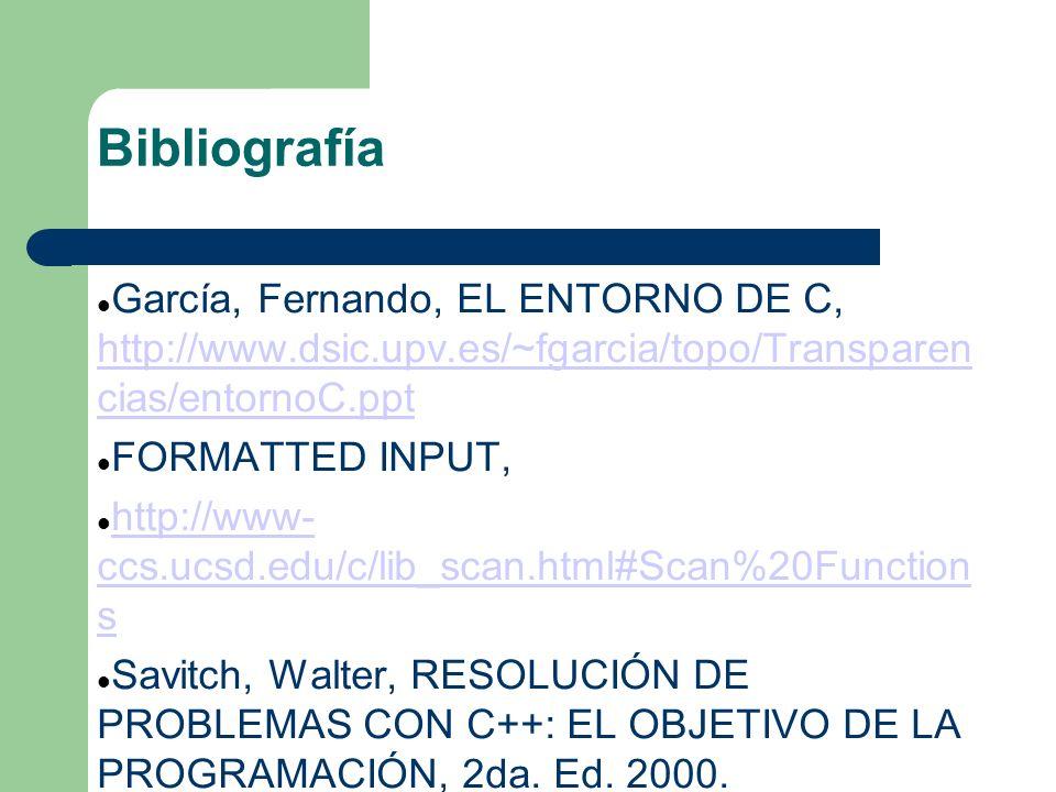 Bibliografía García, Fernando, EL ENTORNO DE C, http://www.dsic.upv.es/~fgarcia/topo/Transparen cias/entornoC.ppt http://www.dsic.upv.es/~fgarcia/topo/Transparen cias/entornoC.ppt FORMATTED INPUT, http://www- ccs.ucsd.edu/c/lib_scan.html#Scan%20Function s http://www- ccs.ucsd.edu/c/lib_scan.html#Scan%20Function s Savitch, Walter, RESOLUCIÓN DE PROBLEMAS CON C++: EL OBJETIVO DE LA PROGRAMACIÓN, 2da.