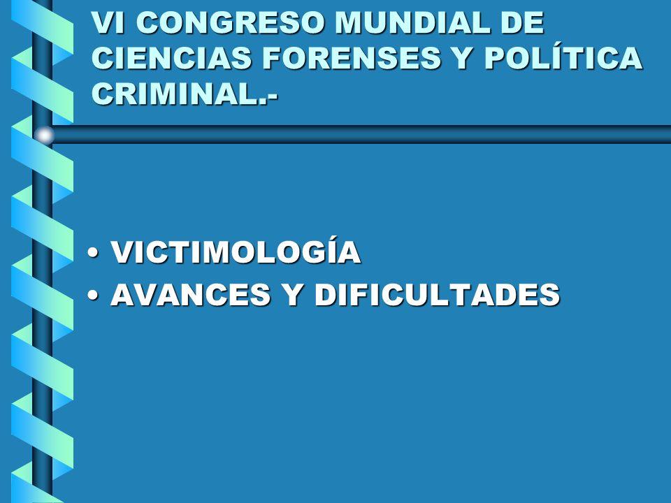 VI CONGRESO MUNDIAL DE CIENCIAS FORENSES Y POLÍTICA CRIMINAL.- VICTIMOLOGÍAVICTIMOLOGÍA AVANCES Y DIFICULTADESAVANCES Y DIFICULTADES
