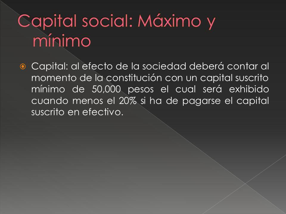 Capital: al efecto de la sociedad deberá contar al momento de la constitución con un capital suscrito mínimo de 50,000 pesos el cual será exhibido cua