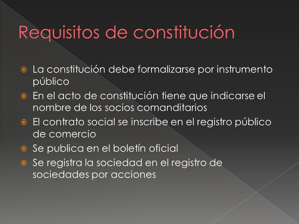 La constitución debe formalizarse por instrumento público En el acto de constitución tiene que indicarse el nombre de los socios comanditarios El cont