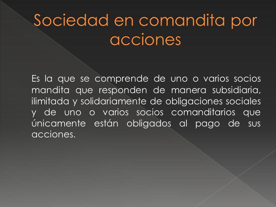 Es la que se comprende de uno o varios socios mandita que responden de manera subsidiaria, ilimitada y solidariamente de obligaciones sociales y de un