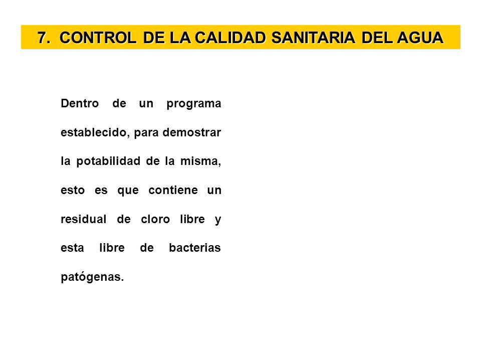 7. CONTROL DE LA CALIDAD SANITARIA DEL AGUA Dentro de un programa establecido, para demostrar la potabilidad de la misma, esto es que contiene un resi