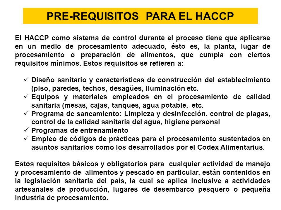 PRE-REQUISITOS PARA EL HACCP El HACCP como sistema de control durante el proceso tiene que aplicarse en un medio de procesamiento adecuado, ésto es, l