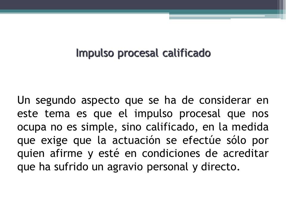 Impulso procesal calificado Un segundo aspecto que se ha de considerar en este tema es que el impulso procesal que nos ocupa no es simple, sino califi