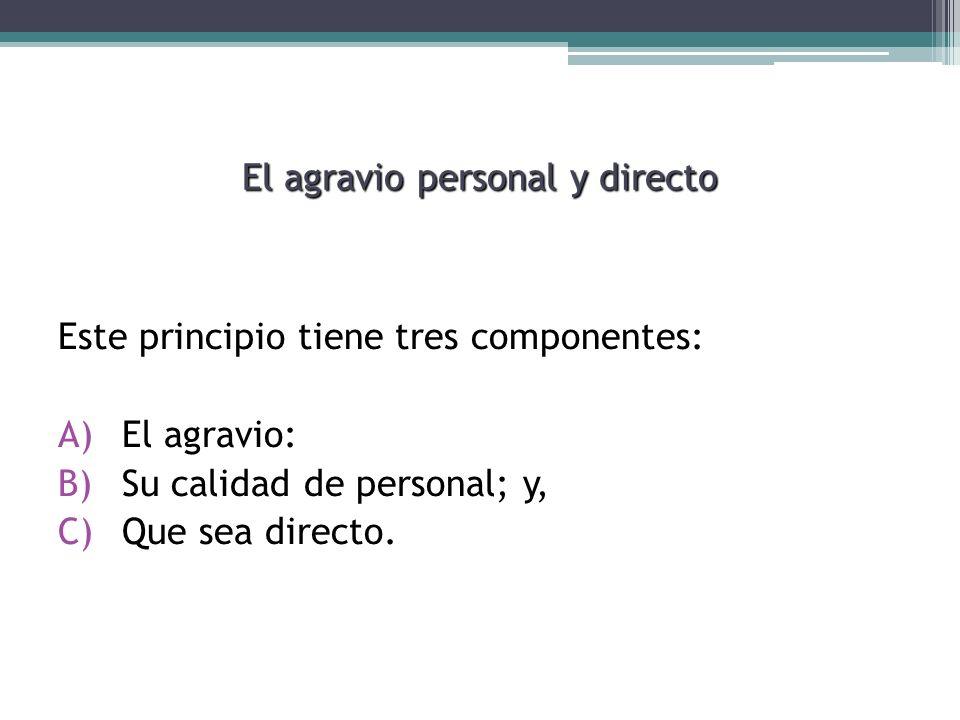 El agravio personal y directo Este principio tiene tres componentes: A)El agravio: B)Su calidad de personal; y, C)Que sea directo.