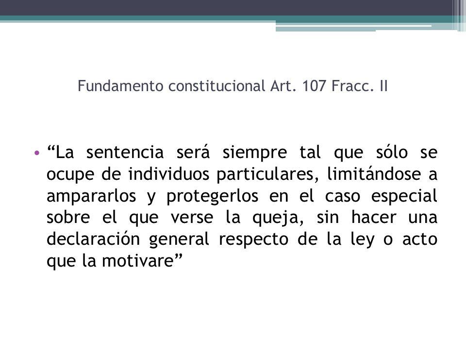 Fundamento constitucional Art. 107 Fracc. II La sentencia será siempre tal que sólo se ocupe de individuos particulares, limitándose a ampararlos y pr