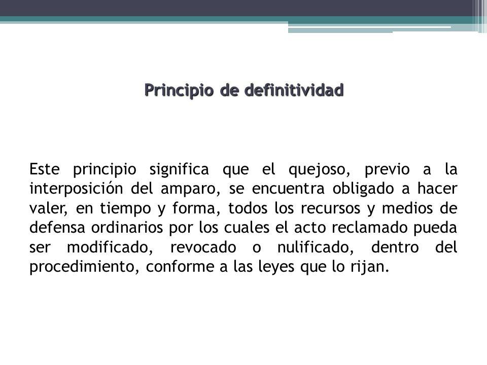 Principio de definitividad Este principio significa que el quejoso, previo a la interposición del amparo, se encuentra obligado a hacer valer, en tiem