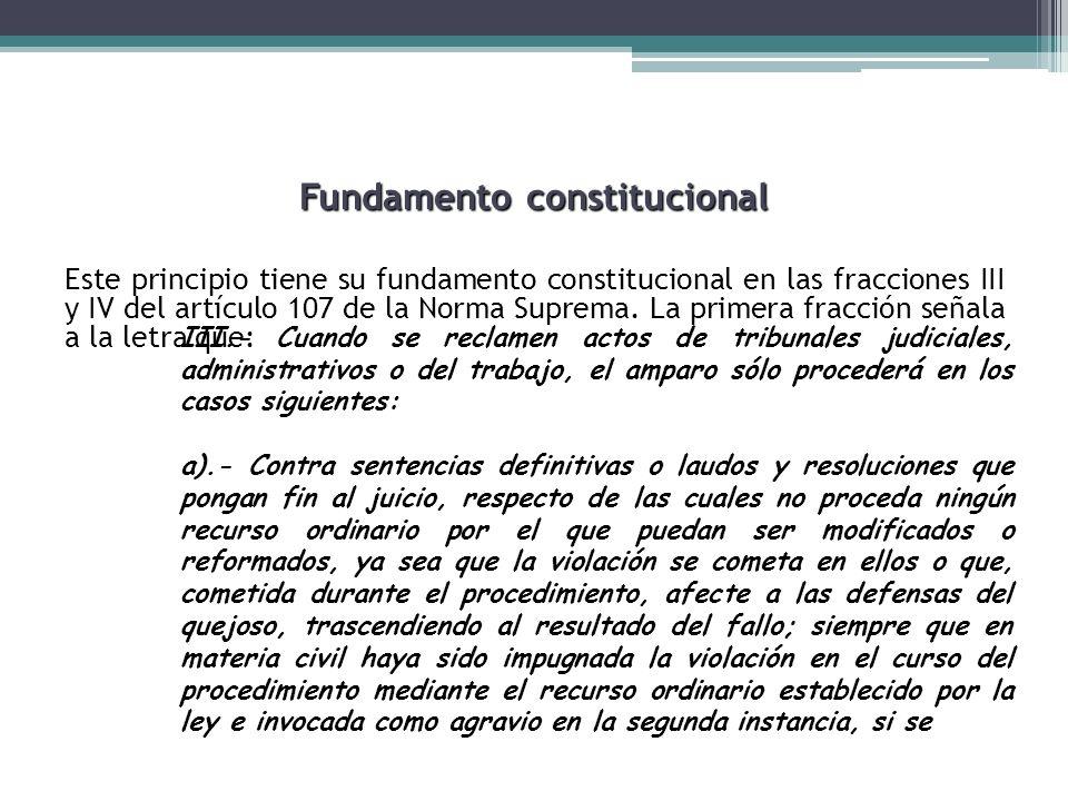 Fundamento constitucional Este principio tiene su fundamento constitucional en las fracciones III y IV del artículo 107 de la Norma Suprema. La primer
