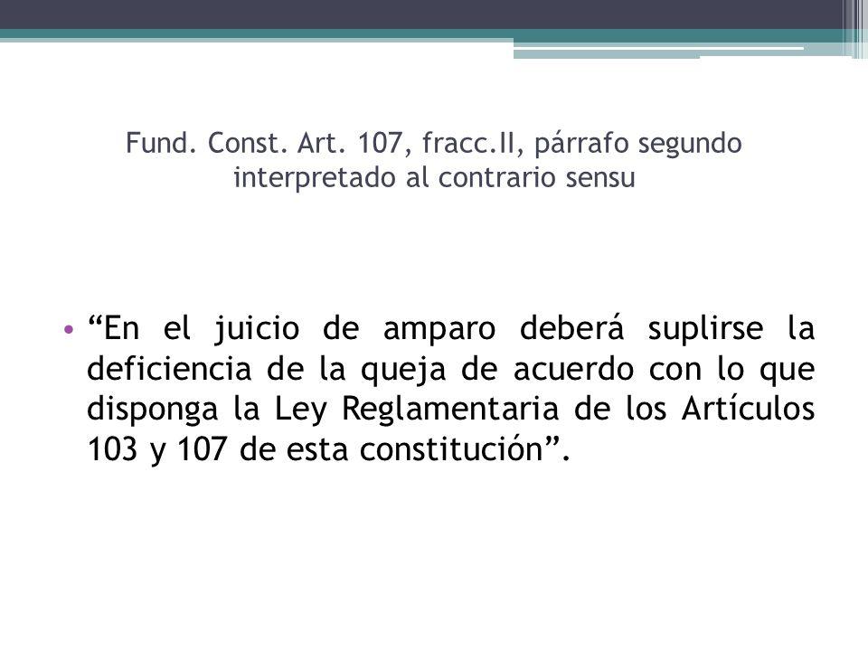 Fund. Const. Art. 107, fracc.II, párrafo segundo interpretado al contrario sensu En el juicio de amparo deberá suplirse la deficiencia de la queja de