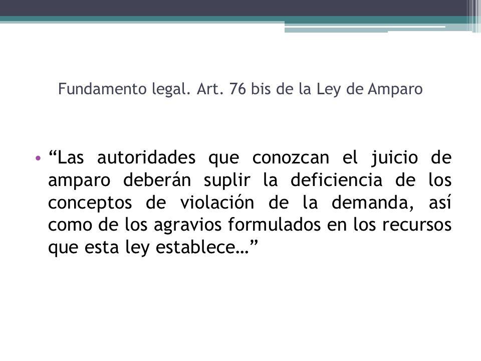Fundamento legal. Art. 76 bis de la Ley de Amparo Las autoridades que conozcan el juicio de amparo deberán suplir la deficiencia de los conceptos de v