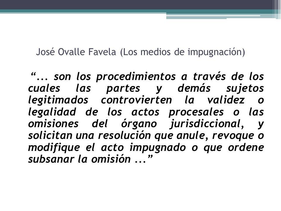 José Ovalle Favela (Los medios de impugnación)... son los procedimientos a través de los cuales las partes y demás sujetos legitimados controvierten l