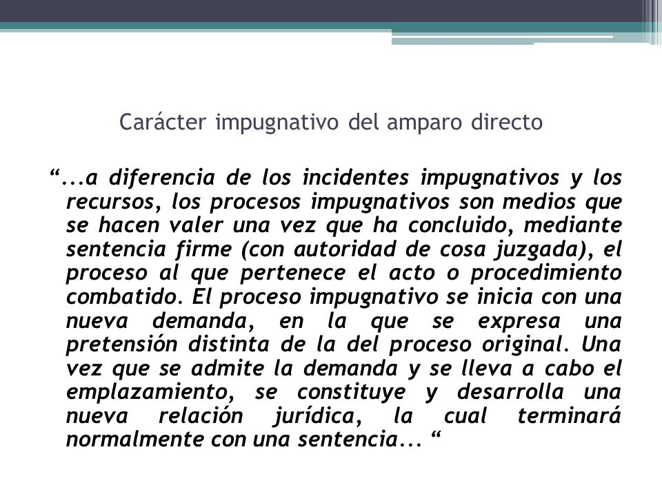 Carácter impugnativo del amparo directo...a diferencia de los incidentes impugnativos y los recursos, los procesos impugnativos son medios que se hace