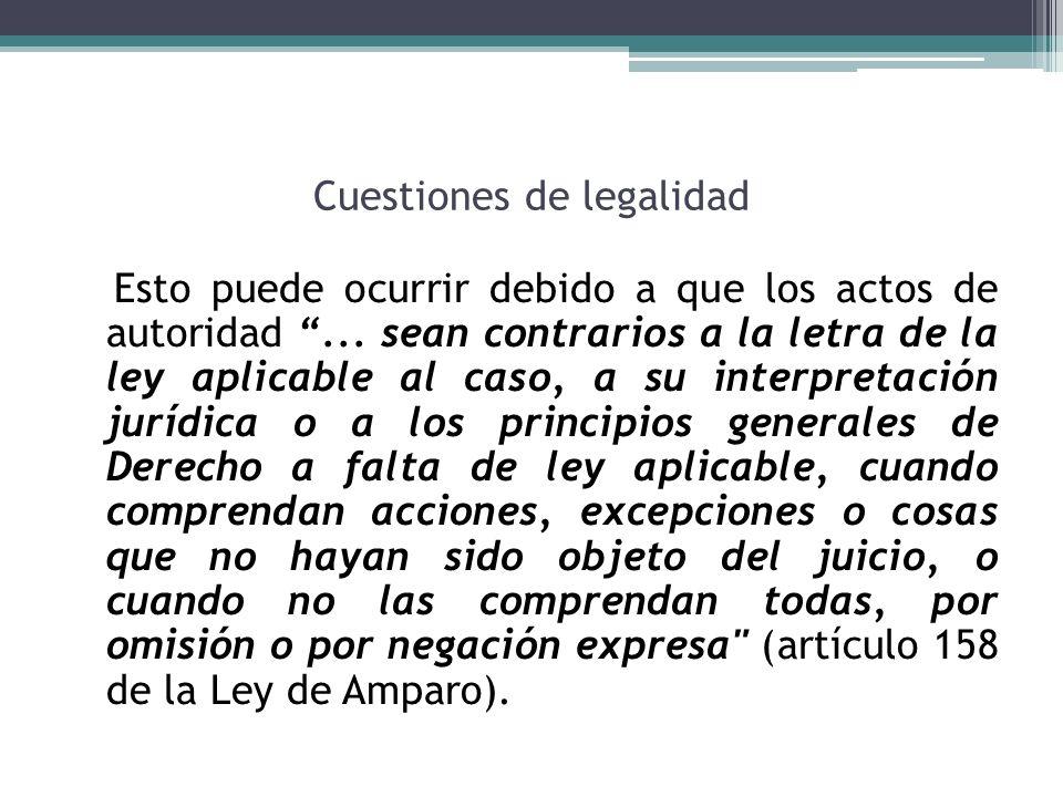Cuestiones de legalidad Esto puede ocurrir debido a que los actos de autoridad... sean contrarios a la letra de la ley aplicable al caso, a su interpr
