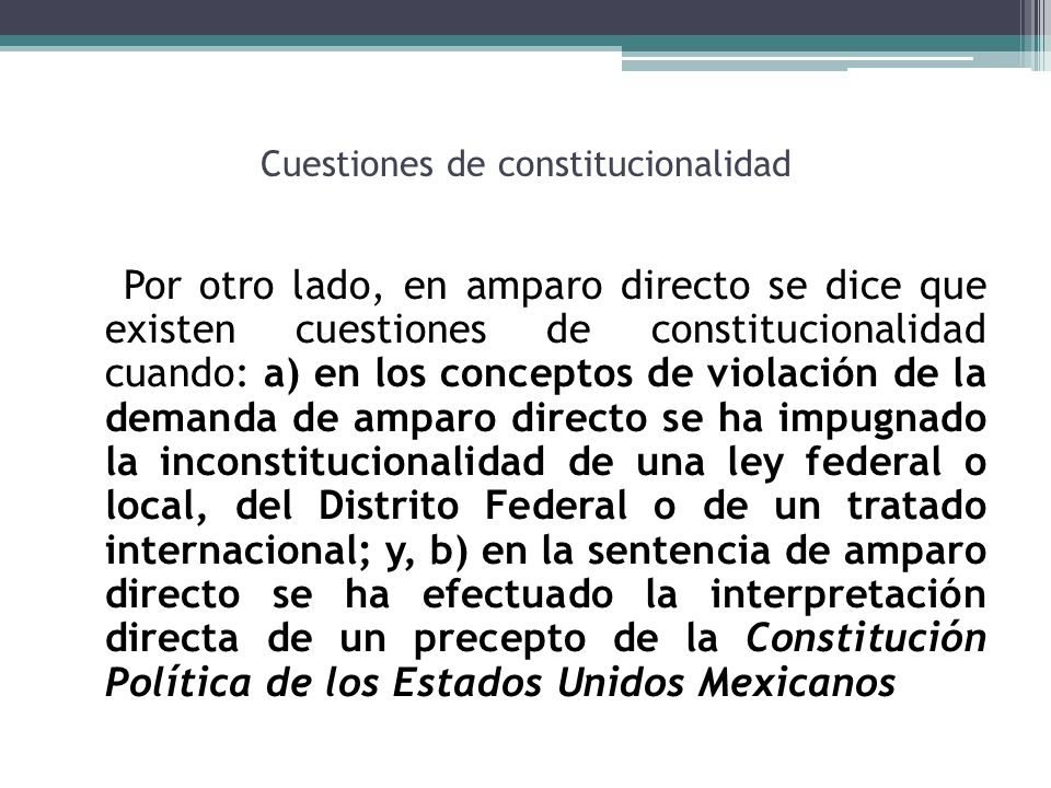 Cuestiones de constitucionalidad Por otro lado, en amparo directo se dice que existen cuestiones de constitucionalidad cuando: a) en los conceptos de