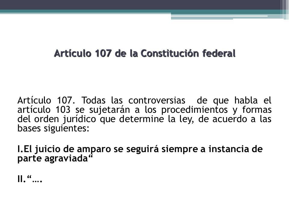 Artículo 107 de la Constitución federal Artículo 107. Todas las controversias de que habla el artículo 103 se sujetarán a los procedimientos y formas