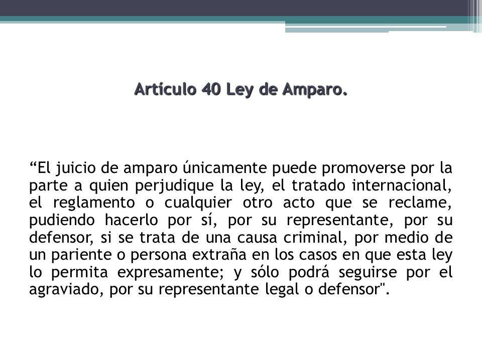 Artículo 40 Ley de Amparo. El juicio de amparo únicamente puede promoverse por la parte a quien perjudique la ley, el tratado internacional, el reglam