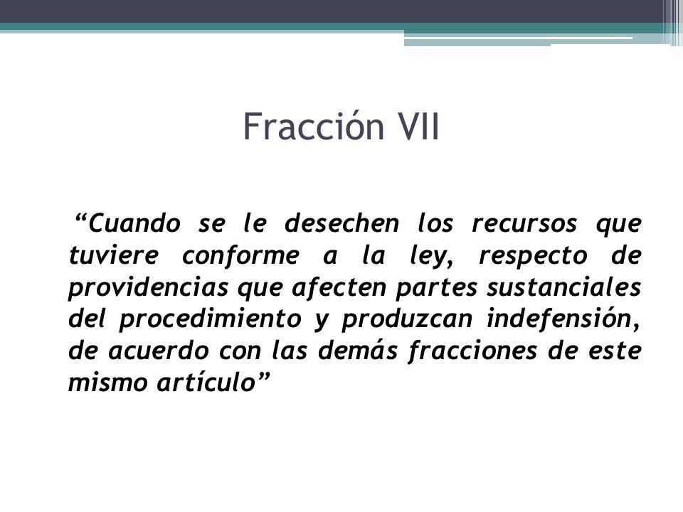 Fracción VII Cuando se le desechen los recursos que tuviere conforme a la ley, respecto de providencias que afecten partes sustanciales del procedimie