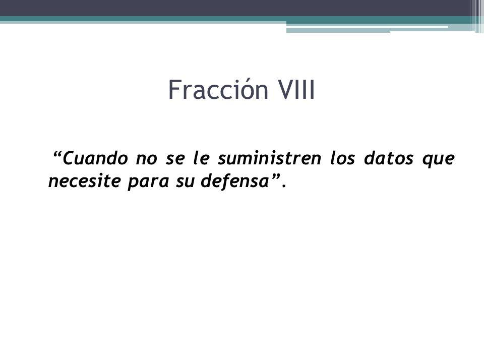 Fracción VIII Cuando no se le suministren los datos que necesite para su defensa.