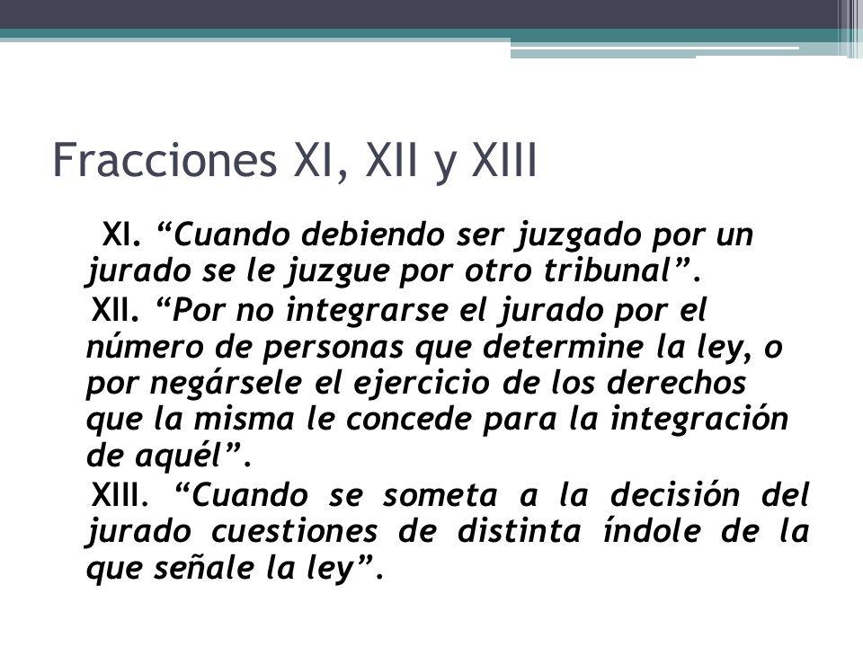 Fracciones XI, XII y XIII XI. Cuando debiendo ser juzgado por un jurado se le juzgue por otro tribunal. XII. Por no integrarse el jurado por el número
