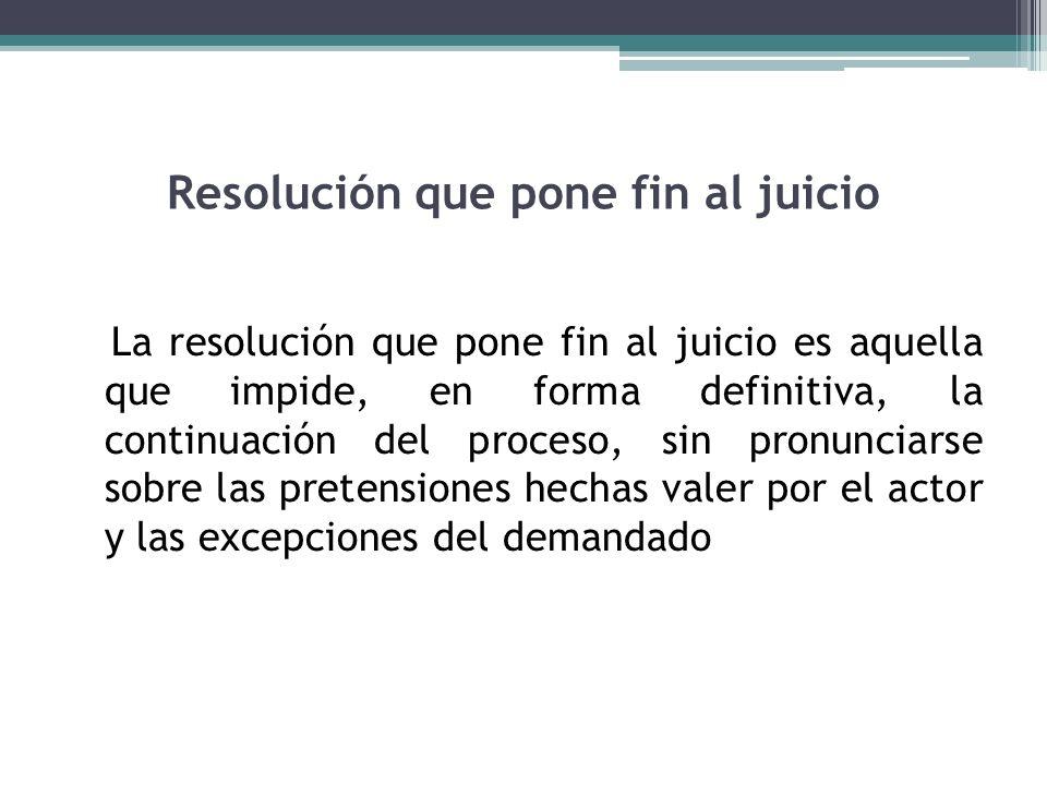 Resolución que pone fin al juicio La resolución que pone fin al juicio es aquella que impide, en forma definitiva, la continuación del proceso, sin pr