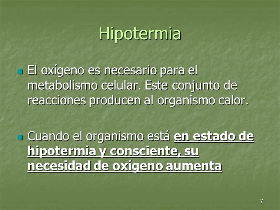 7 Hipotermia El oxígeno es necesario para el metabolismo celular. Este conjunto de reacciones producen al organismo calor. El oxígeno es necesario par