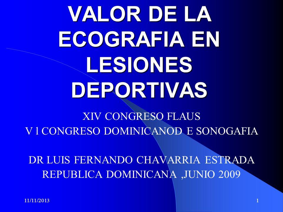 11/11/20131 VALOR DE LA ECOGRAFIA EN LESIONES DEPORTIVAS XIV CONGRESO FLAUS V l CONGRESO DOMINICANOD E SONOGAFIA DR LUIS FERNANDO CHAVARRIA ESTRADA REPUBLICA DOMINICANA,JUNIO 2009