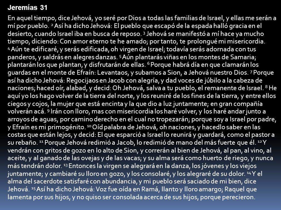 Jeremías 31 En aquel tiempo, dice Jehová, yo seré por Dios a todas las familias de Israel, y ellas me serán a mí por pueblo. 2 Así ha dicho Jehová: El