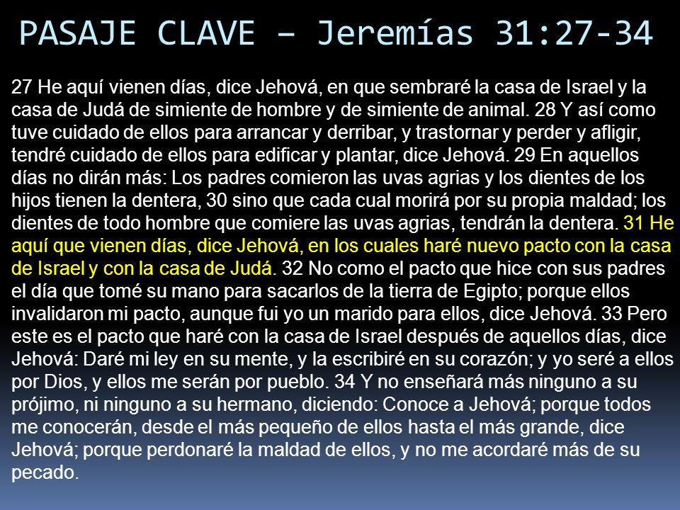 PASAJE CLAVE – Jeremías 31:27-34 27 He aquí vienen días, dice Jehová, en que sembraré la casa de Israel y la casa de Judá de simiente de hombre y de s