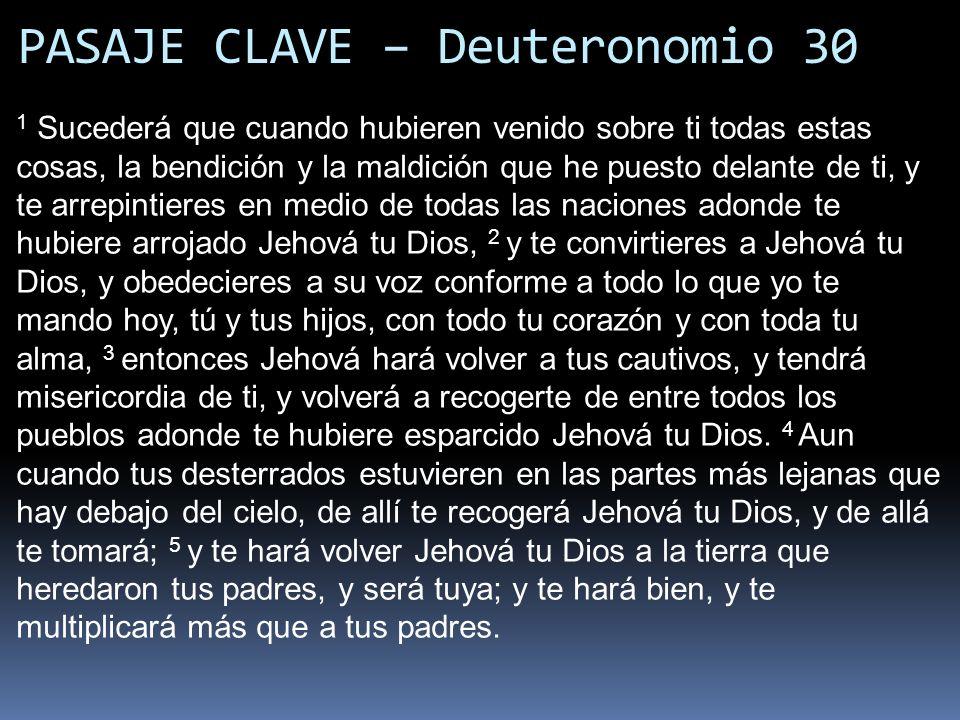 PASAJE CLAVE – Deuteronomio 30 1 Sucederá que cuando hubieren venido sobre ti todas estas cosas, la bendición y la maldición que he puesto delante de
