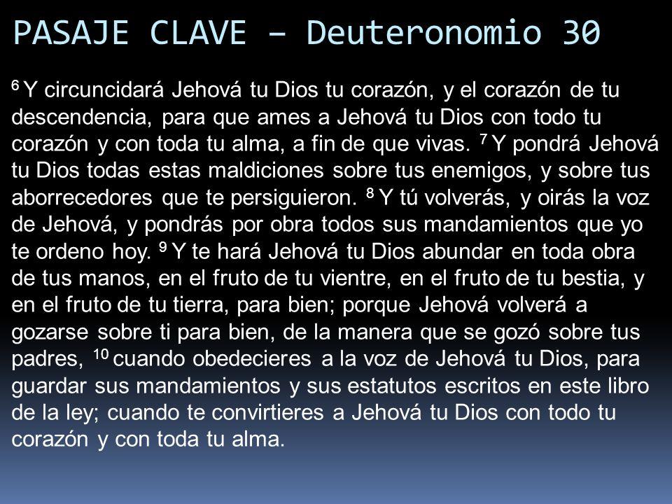 PASAJE CLAVE – Deuteronomio 30 6 Y circuncidará Jehová tu Dios tu corazón, y el corazón de tu descendencia, para que ames a Jehová tu Dios con todo tu