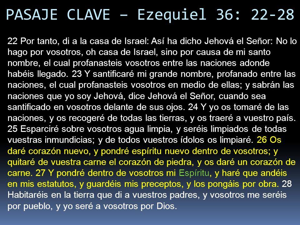 PASAJE CLAVE – Ezequiel 36: 22-28 22 Por tanto, di a la casa de Israel: Así ha dicho Jehová el Señor: No lo hago por vosotros, oh casa de Israel, sino