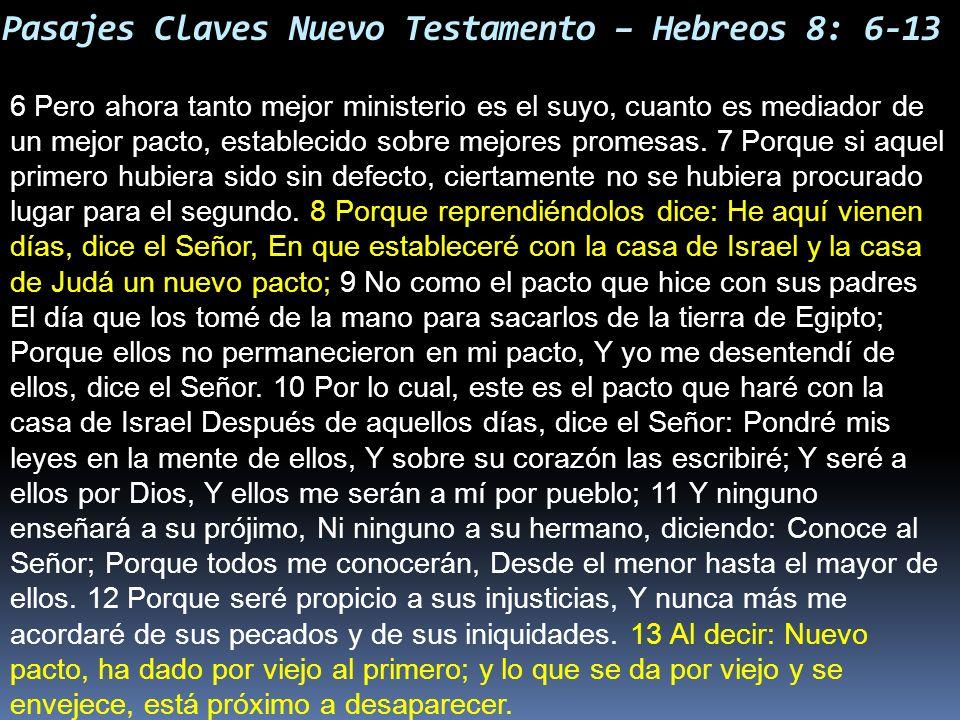 Pasajes Claves Nuevo Testamento – Hebreos 8: 6-13 6 Pero ahora tanto mejor ministerio es el suyo, cuanto es mediador de un mejor pacto, establecido so