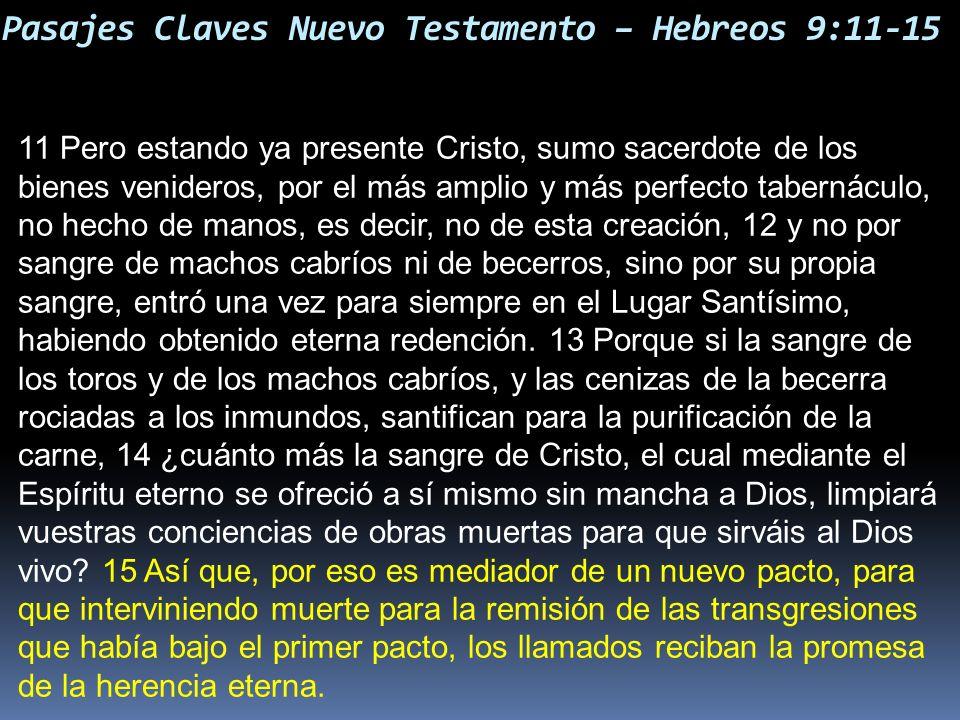 Pasajes Claves Nuevo Testamento – Hebreos 9:11-15 11 Pero estando ya presente Cristo, sumo sacerdote de los bienes venideros, por el más amplio y más
