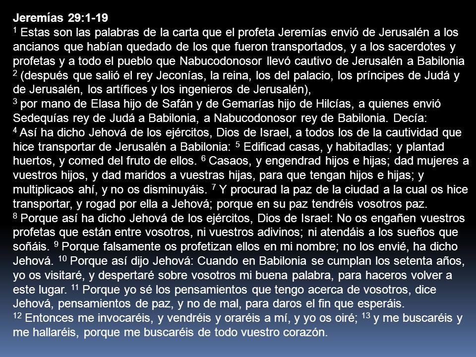 Jeremías 29:1-19 14 Y seré hallado por vosotros, dice Jehová, y haré volver vuestra cautividad, y os reuniré de todas las naciones y de todos los lugares adonde os arrojé, dice Jehová; y os haré volver al lugar de donde os hice llevar.