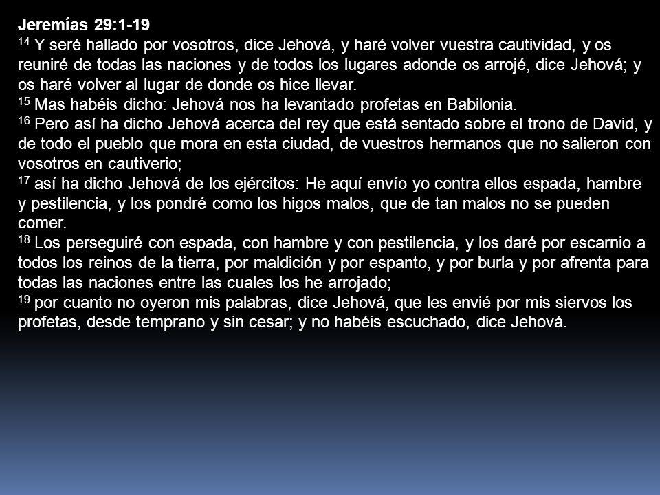Jeremías 29:1-19 14 Y seré hallado por vosotros, dice Jehová, y haré volver vuestra cautividad, y os reuniré de todas las naciones y de todos los luga