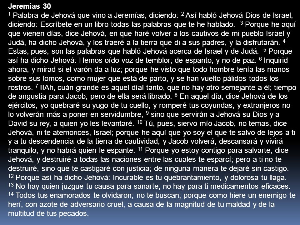 Jeremías 30 1 Palabra de Jehová que vino a Jeremías, diciendo: 2 Así habló Jehová Dios de Israel, diciendo: Escríbete en un libro todas las palabras q