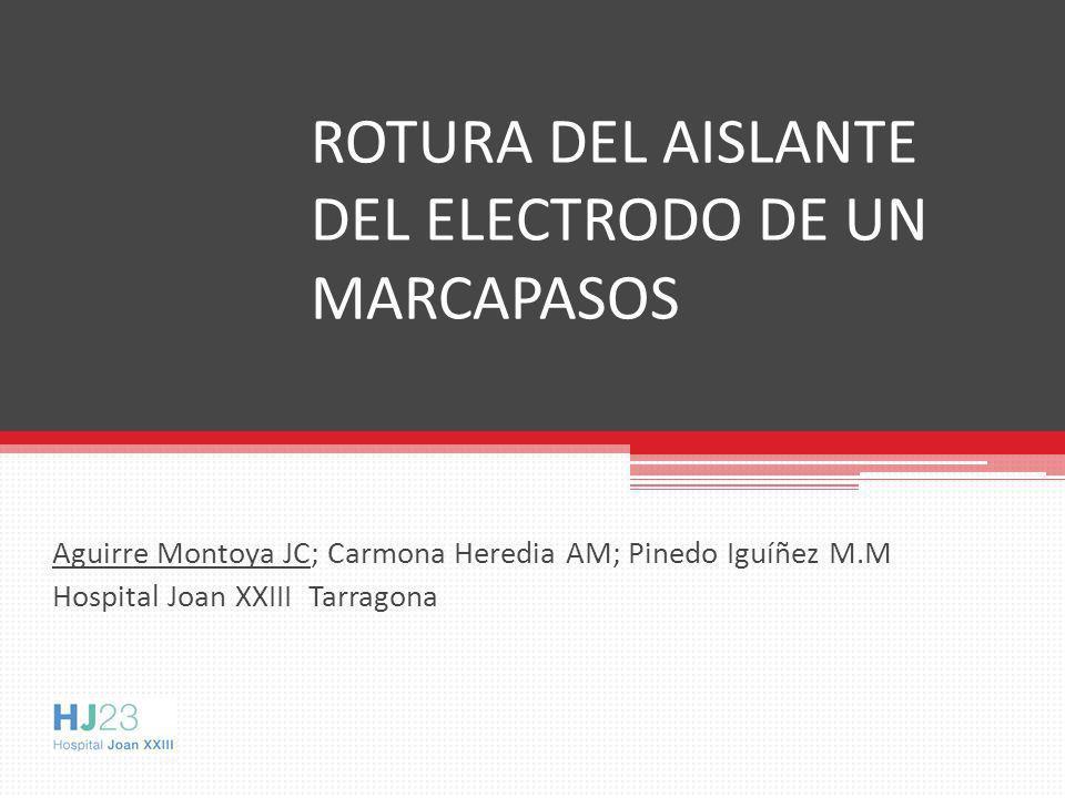 Aguirre Montoya JC; Carmona Heredia AM; Pinedo Iguíñez M.M Hospital Joan XXIII Tarragona ROTURA DEL AISLANTE DEL ELECTRODO DE UN MARCAPASOS