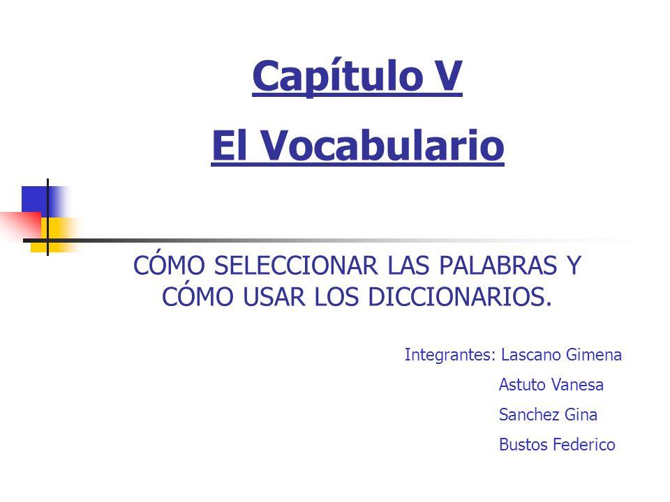 Capítulo V El Vocabulario CÓMO SELECCIONAR LAS PALABRAS Y CÓMO USAR LOS DICCIONARIOS. Integrantes: Lascano Gimena Astuto Vanesa Sanchez Gina Bustos Fe