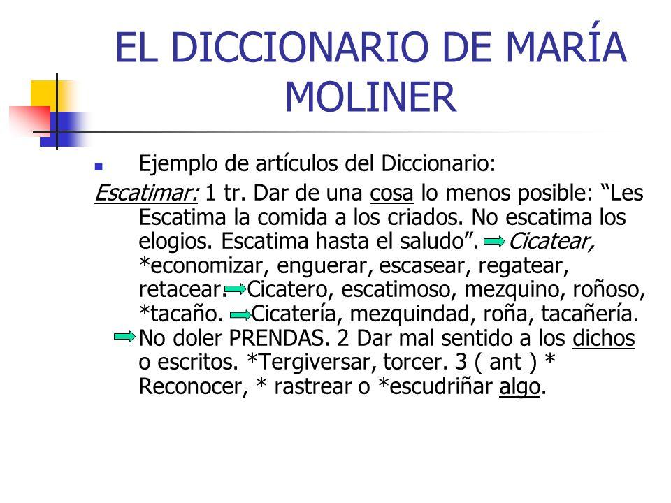 EL DICCIONARIO DE MARÍA MOLINER Ejemplo de artículos del Diccionario: Escatimar: 1 tr. Dar de una cosa lo menos posible: Les Escatima la comida a los