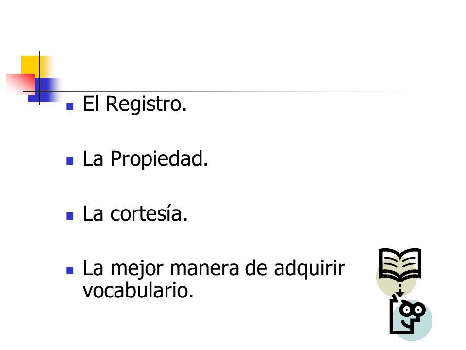 El Registro. La Propiedad. La cortesía. La mejor manera de adquirir vocabulario.