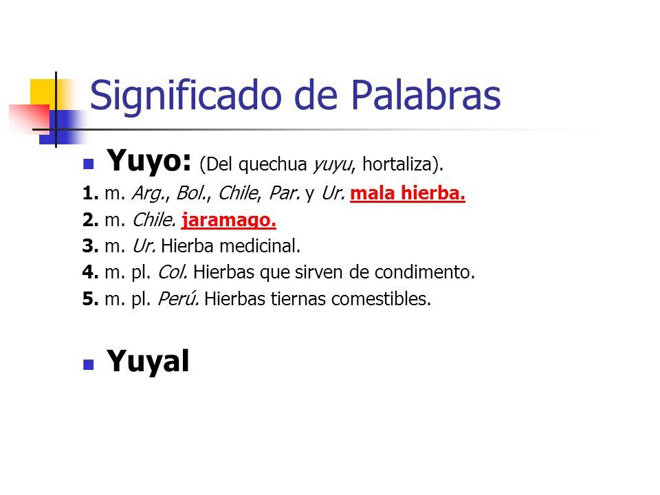 Significado de Palabras Yuyo: (Del quechua yuyu, hortaliza). 1. m. Arg., Bol., Chile, Par. y Ur. mala hierba.mala hierba. 2. m. Chile. jaramago.jarama
