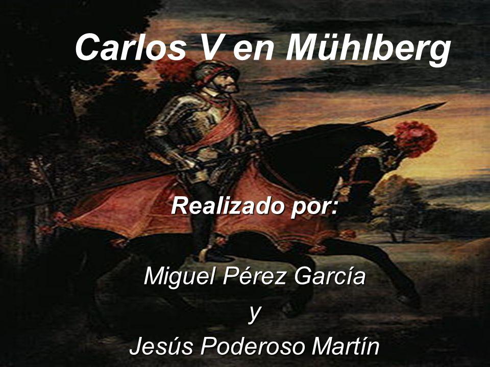 Carlos V en Mühlberg Realizado por: Miguel Pérez García y Jesús Poderoso Martín Carlos V en Mühlberg
