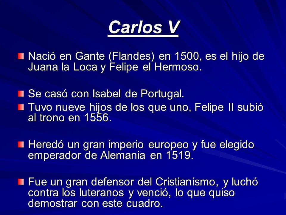 Carlos V Nació en Gante (Flandes) en 1500, es el hijo de Juana la Loca y Felipe el Hermoso. Se casó con Isabel de Portugal. Tuvo nueve hijos de los qu