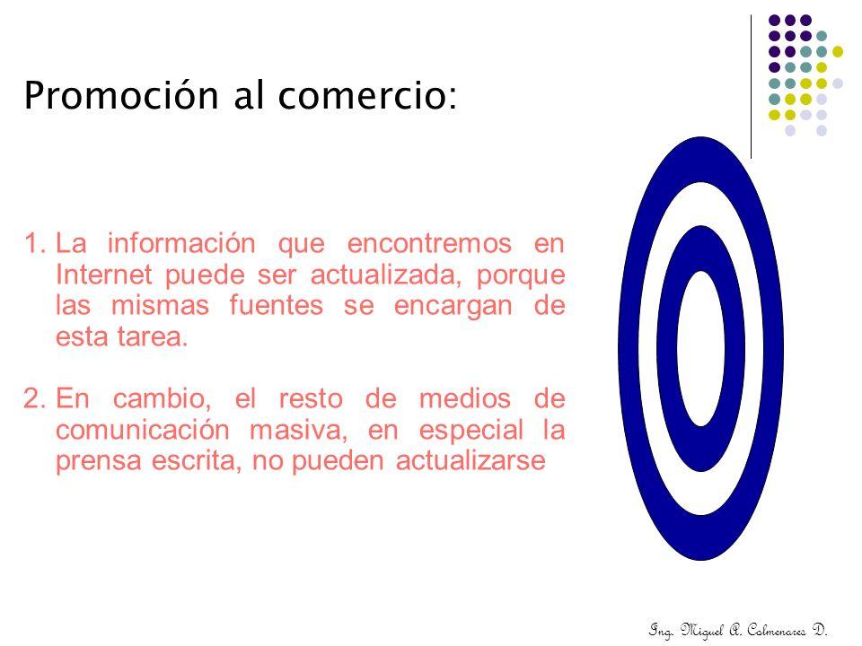 Ing. Miguel A. Colmenares D. Promoción al comercio: 1.La información que encontremos en Internet puede ser actualizada, porque las mismas fuentes se e