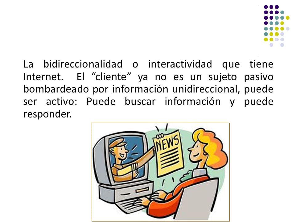 La bidireccionalidad o interactividad que tiene Internet. El cliente ya no es un sujeto pasivo bombardeado por información unidireccional, puede ser a