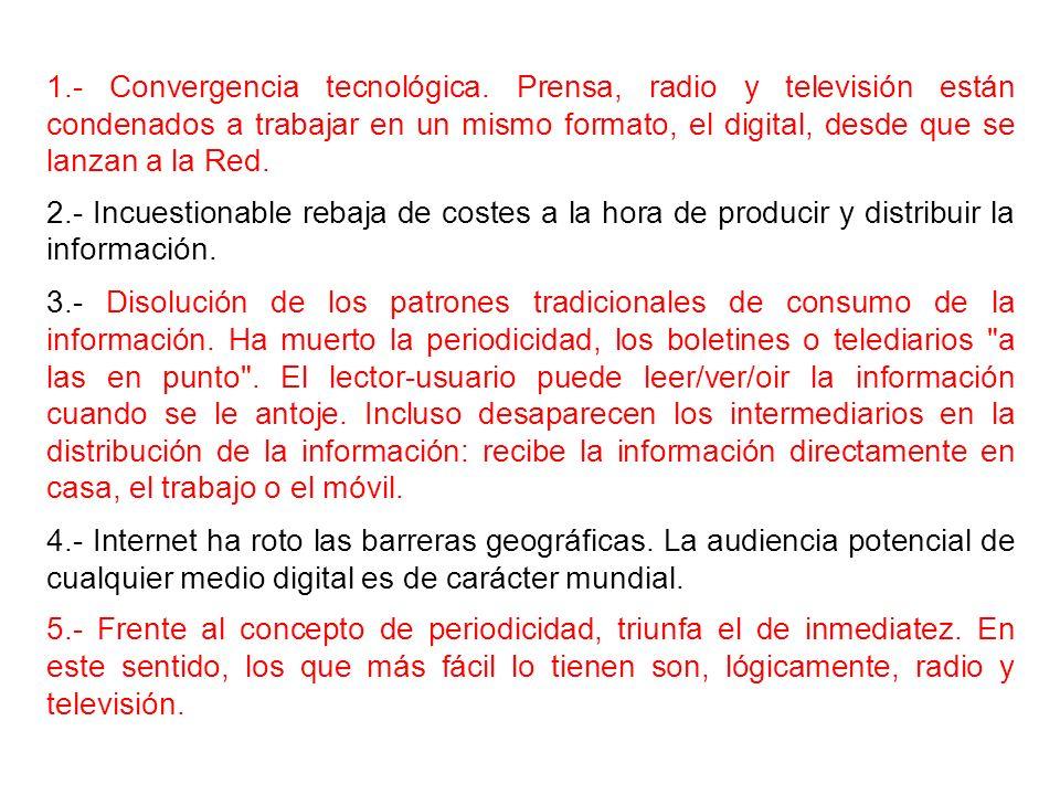 1.- Convergencia tecnológica. Prensa, radio y televisión están condenados a trabajar en un mismo formato, el digital, desde que se lanzan a la Red. 2.