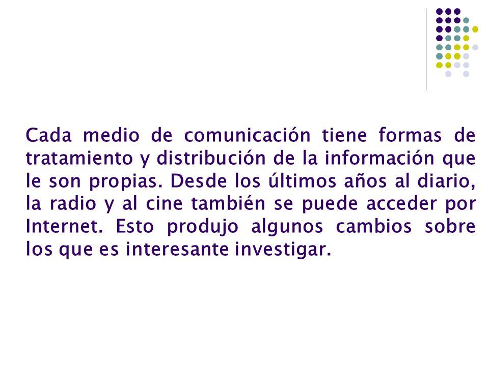 Cada medio de comunicación tiene formas de tratamiento y distribución de la información que le son propias. Desde los últimos años al diario, la radio