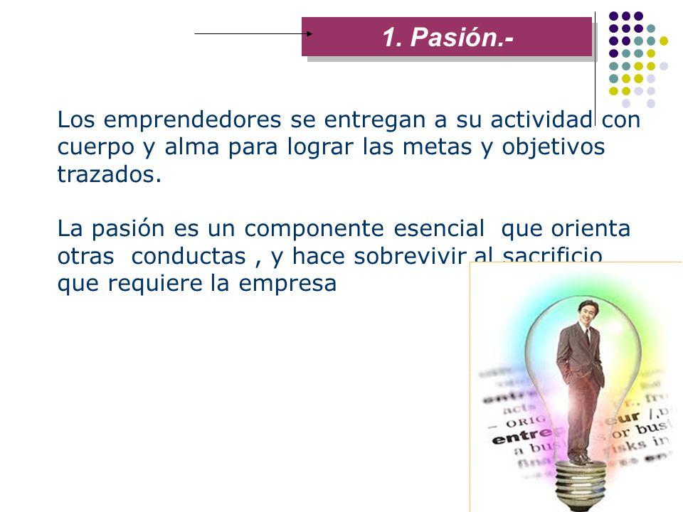 1. Pasión.- Los emprendedores se entregan a su actividad con cuerpo y alma para lograr las metas y objetivos trazados. La pasión es un componente esen