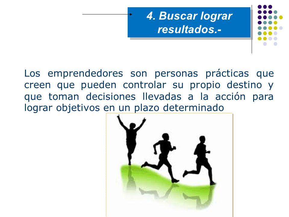 4. Buscar lograr resultados.- Los emprendedores son personas prácticas que creen que pueden controlar su propio destino y que toman decisiones llevada